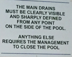 sign that says the main drains must be clearly visible and sharply defined from any point on the side of the pool. Anything else requires management to close the pool.