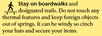 Stay on boardwalks and designated trails. Do not touch any thermal features and keep foreign objects out of springs. It can be windy so cinch your hats and secure your items.